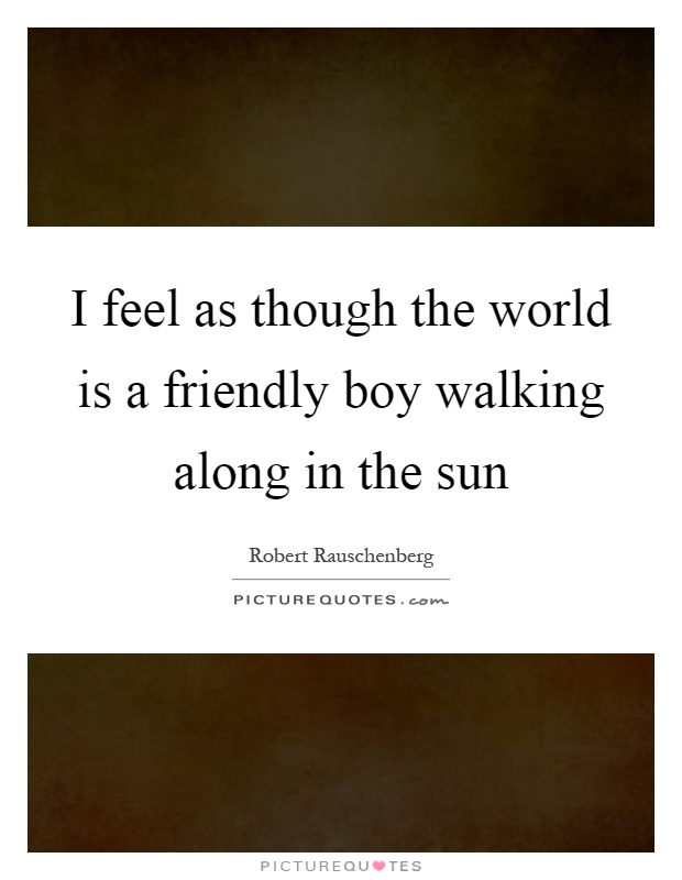 I feel as though the world is a friendly boy walking along in the sun Picture Quote #1