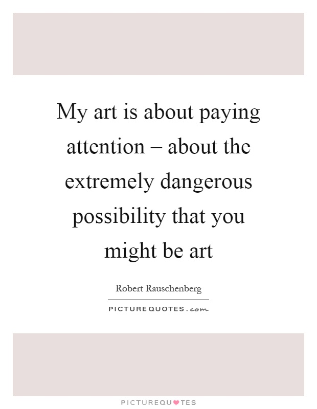 My art is about paying attention – about the extremely dangerous possibility that you might be art Picture Quote #1