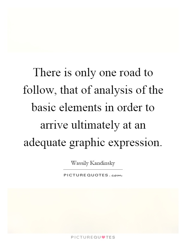 There is only one road to follow, that of analysis of the basic elements in order to arrive ultimately at an adequate graphic expression Picture Quote #1