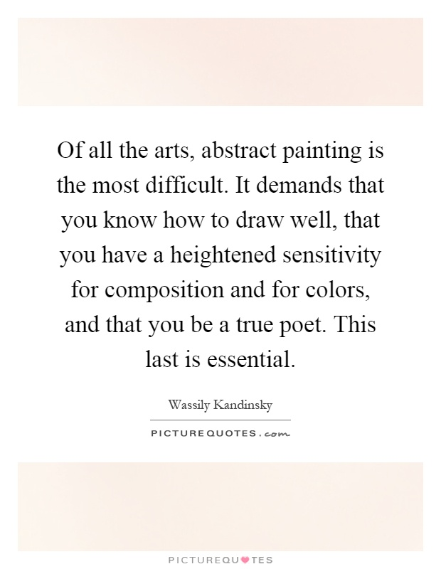 Of all the arts, abstract painting is the most difficult. It demands that you know how to draw well, that you have a heightened sensitivity for composition and for colors, and that you be a true poet. This last is essential Picture Quote #1