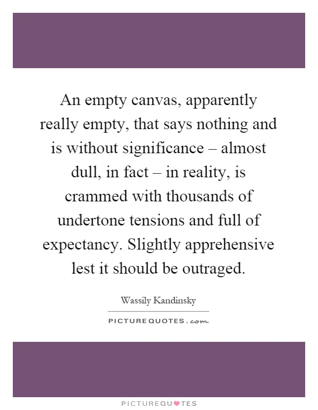 An empty canvas, apparently really empty, that says nothing and is without significance – almost dull, in fact – in reality, is crammed with thousands of undertone tensions and full of expectancy. Slightly apprehensive lest it should be outraged Picture Quote #1