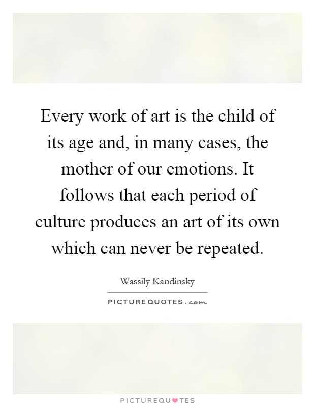 Every work of art is the child of its age and, in many cases, the mother of our emotions. It follows that each period of culture produces an art of its own which can never be repeated Picture Quote #1