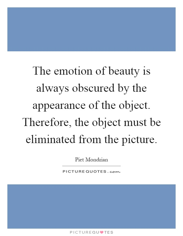 The emotion of beauty is always obscured by the appearance of the object. Therefore, the object must be eliminated from the picture Picture Quote #1
