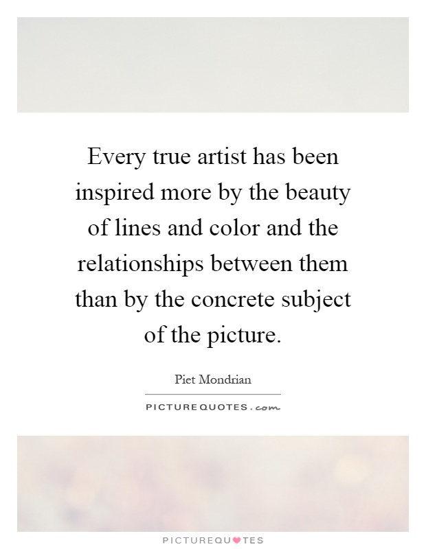 Every true artist has been inspired more by the beauty of lines and color and the relationships between them than by the concrete subject of the picture Picture Quote #1