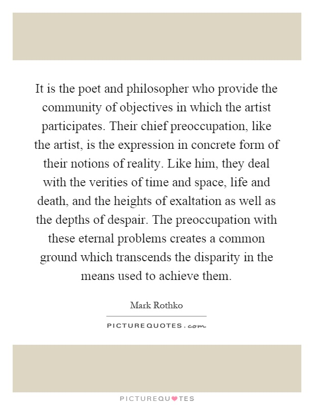 It is the poet and philosopher who provide the community of objectives in which the artist participates. Their chief preoccupation, like the artist, is the expression in concrete form of their notions of reality. Like him, they deal with the verities of time and space, life and death, and the heights of exaltation as well as the depths of despair. The preoccupation with these eternal problems creates a common ground which transcends the disparity in the means used to achieve them Picture Quote #1