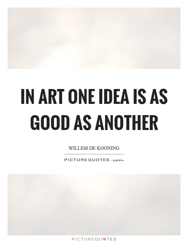 In art one idea is as good as another Picture Quote #1