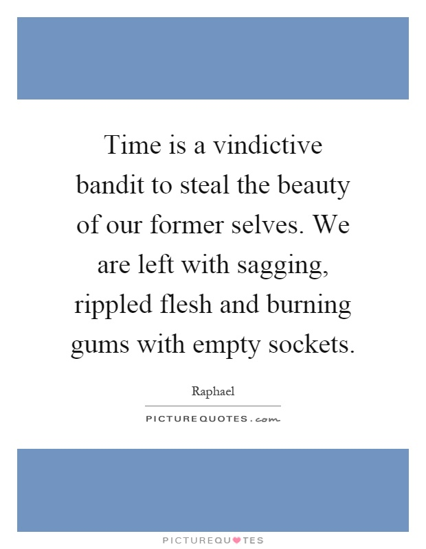 Time is a vindictive bandit to steal the beauty of our former selves. We are left with sagging, rippled flesh and burning gums with empty sockets Picture Quote #1