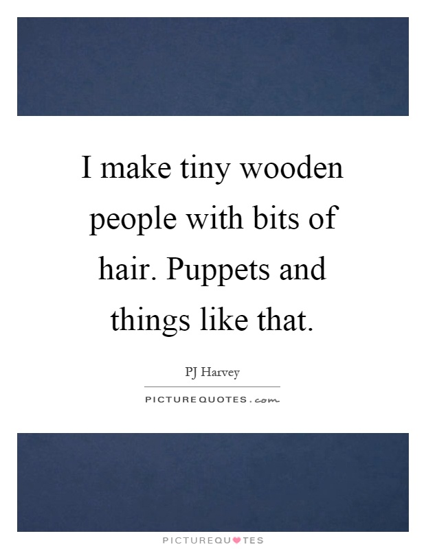 I make tiny wooden people with bits of hair. Puppets and things like that Picture Quote #1