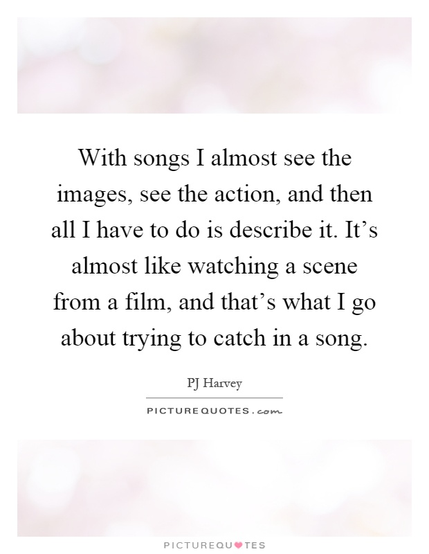 with songs i almost see the images see the action and