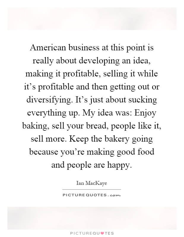 American business at this point is really about developing an idea, making it profitable, selling it while it's profitable and then getting out or diversifying. It's just about sucking everything up. My idea was: Enjoy baking, sell your bread, people like it, sell more. Keep the bakery going because you're making good food and people are happy Picture Quote #1