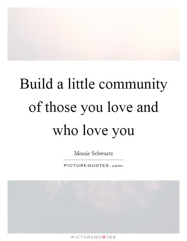 Build a little community of those you love and who love you Picture Quote #1