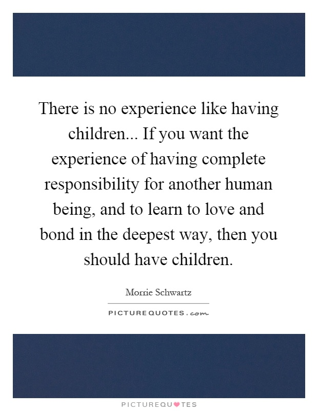 There is no experience like having children... If you want the experience of having complete responsibility for another human being, and to learn to love and bond in the deepest way, then you should have children Picture Quote #1
