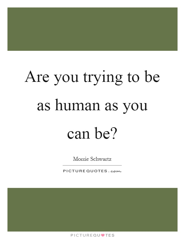 Are you trying to be as human as you can be? Picture Quote #1