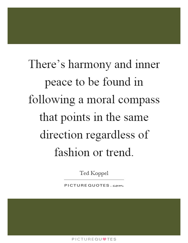 There's harmony and inner peace to be found in following a moral compass that points in the same direction regardless of fashion or trend Picture Quote #1