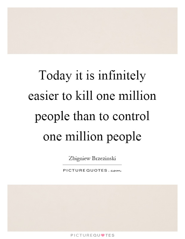 Today it is infinitely easier to kill one million people than to control one million people Picture Quote #1