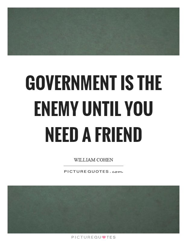 Government is the enemy until you need a friend Picture Quote #1