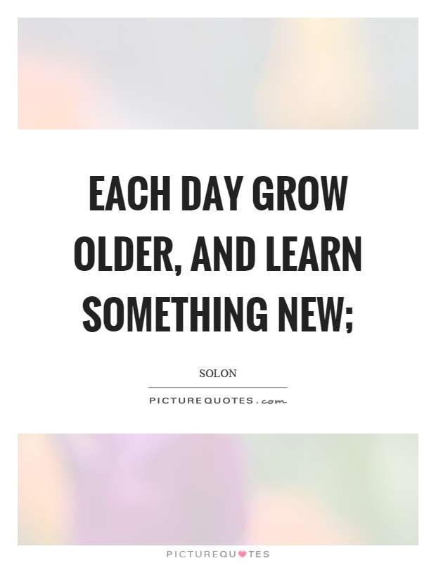 Each day grow older, and learn something new; Picture Quote #1