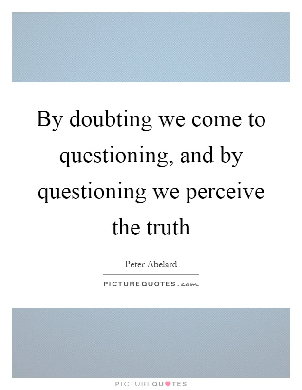 By doubting we come to questioning, and by questioning we perceive the truth Picture Quote #1