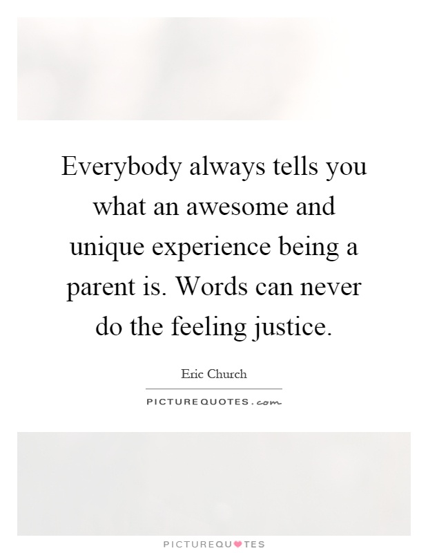 Everybody always tells you what an awesome and unique experience being a parent is. Words can never do the feeling justice Picture Quote #1