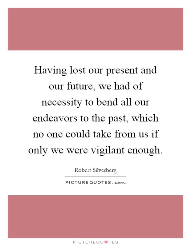 Having lost our present and our future, we had of necessity to bend all our endeavors to the past, which no one could take from us if only we were vigilant enough Picture Quote #1