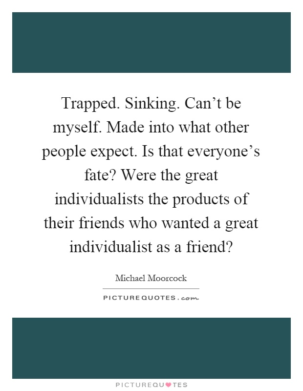 Trapped. Sinking. Can't be myself. Made into what other people expect. Is that everyone's fate? Were the great individualists the products of their friends who wanted a great individualist as a friend? Picture Quote #1