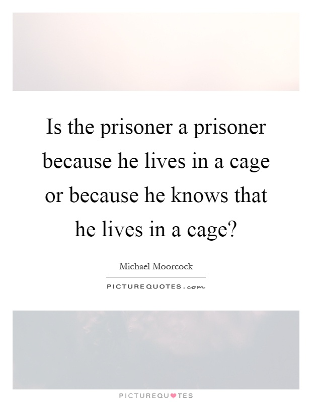 Is the prisoner a prisoner because he lives in a cage or because he knows that he lives in a cage? Picture Quote #1