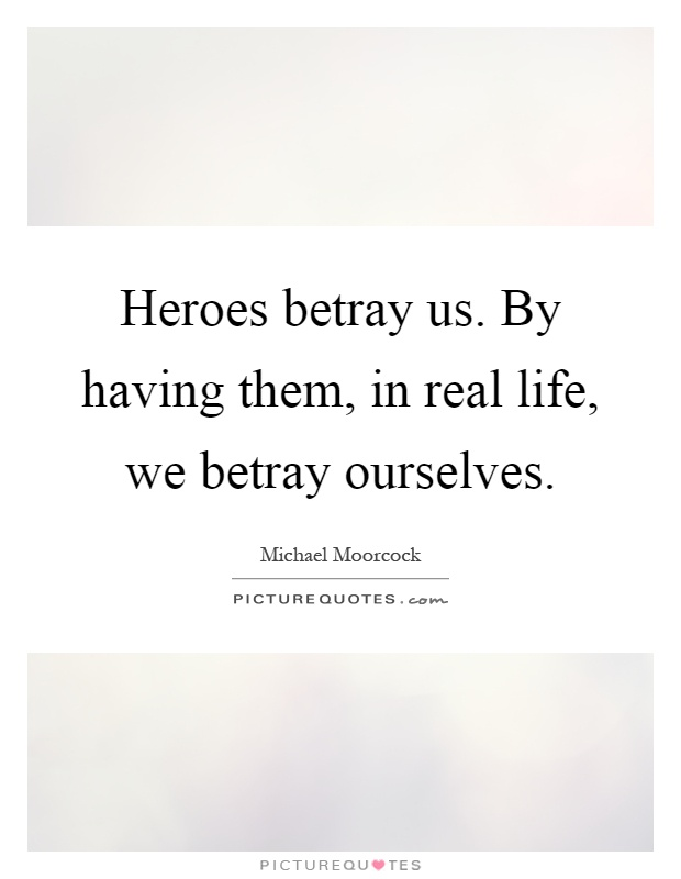Heroes betray us. By having them, in real life, we betray ourselves Picture Quote #1
