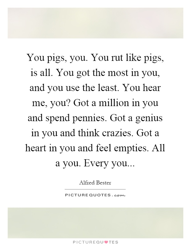 You pigs, you. You rut like pigs, is all. You got the most in you, and you use the least. You hear me, you? Got a million in you and spend pennies. Got a genius in you and think crazies. Got a heart in you and feel empties. All a you. Every you Picture Quote #1