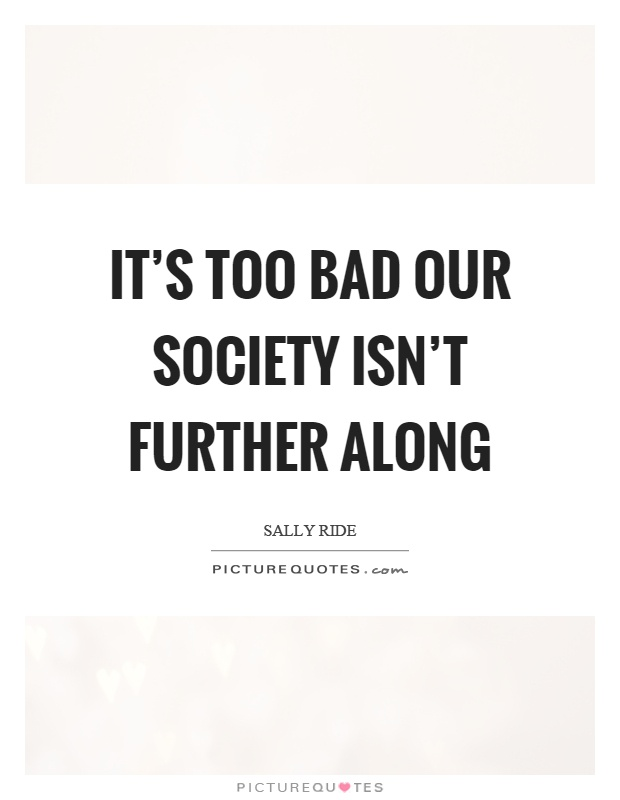 It's too bad our society isn't further along Picture Quote #1