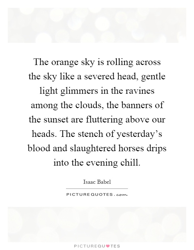 The orange sky is rolling across the sky like a severed head, gentle light glimmers in the ravines among the clouds, the banners of the sunset are fluttering above our heads. The stench of yesterday's blood and slaughtered horses drips into the evening chill Picture Quote #1