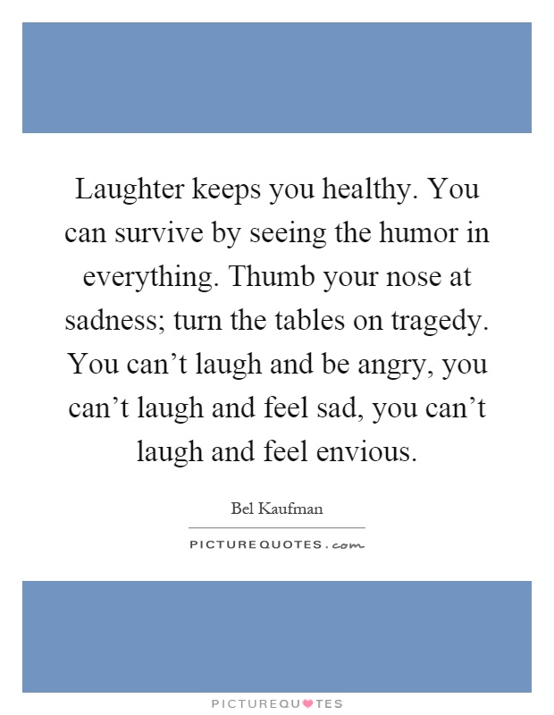 Laughter keeps you healthy. You can survive by seeing the humor in everything. Thumb your nose at sadness; turn the tables on tragedy. You can't laugh and be angry, you can't laugh and feel sad, you can't laugh and feel envious Picture Quote #1
