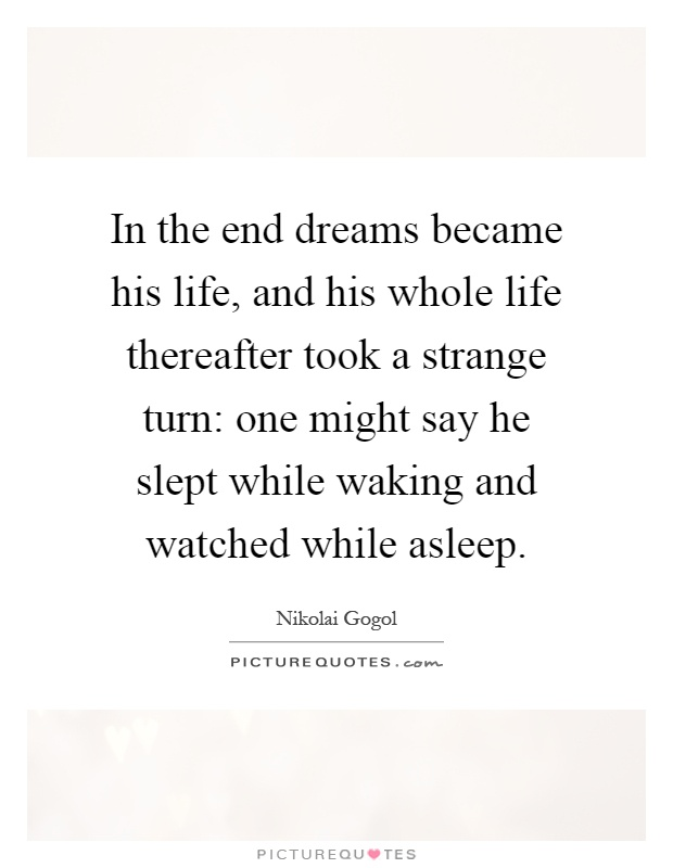 In the end dreams became his life, and his whole life thereafter took a strange turn: one might say he slept while waking and watched while asleep Picture Quote #1