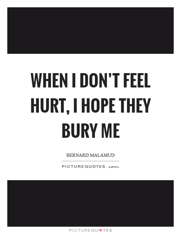When I don't feel hurt, I hope they bury me Picture Quote #1
