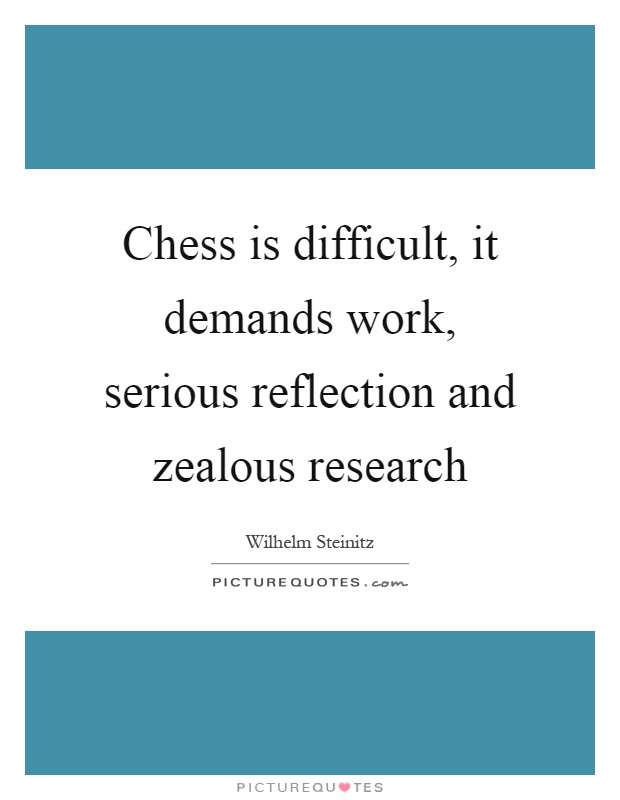 Chess is difficult, it demands work, serious reflection and zealous research Picture Quote #1