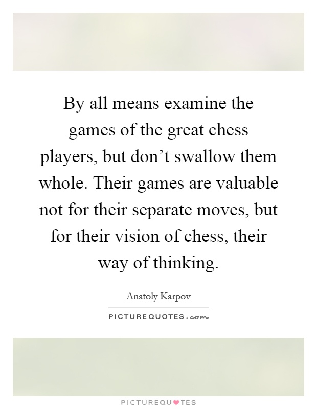 By all means examine the games of the great chess players, but don't swallow them whole. Their games are valuable not for their separate moves, but for their vision of chess, their way of thinking Picture Quote #1