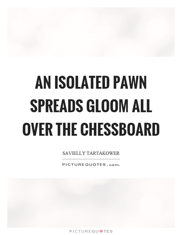 An isolated pawn spreads gloom all over the chessboard Picture Quote #1