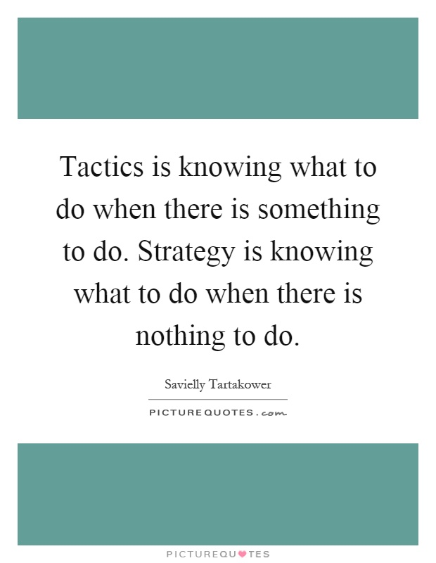 Tactics is knowing what to do when there is something to do. Strategy is knowing what to do when there is nothing to do Picture Quote #1