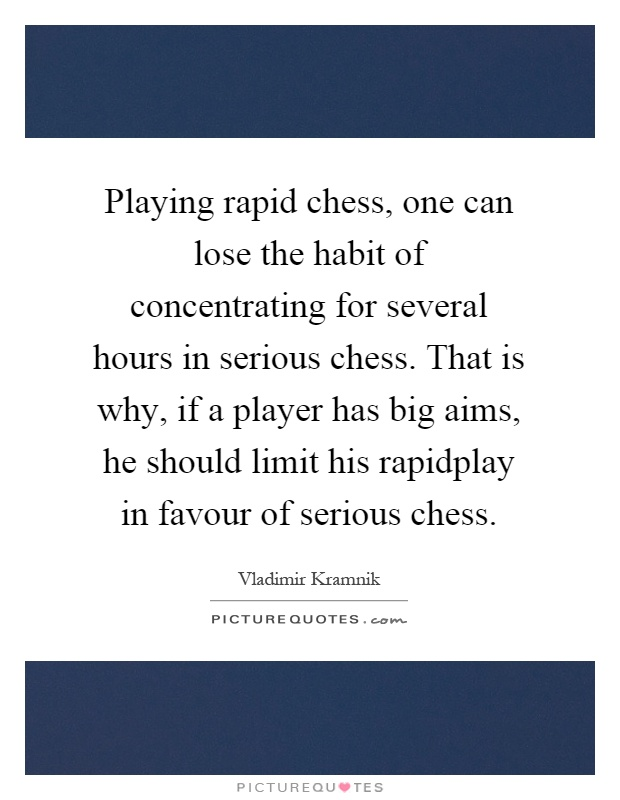 Playing rapid chess, one can lose the habit of concentrating for several hours in serious chess. That is why, if a player has big aims, he should limit his rapidplay in favour of serious chess Picture Quote #1
