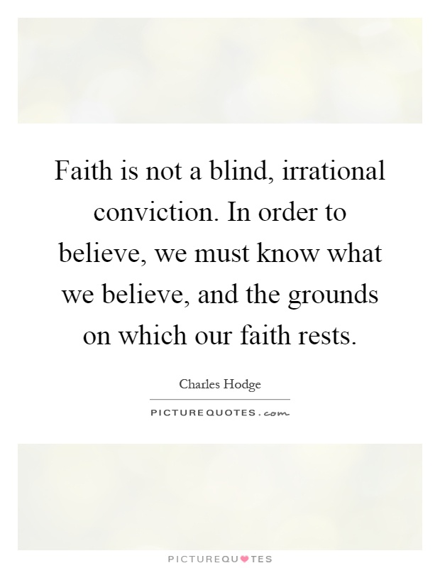 Faith is not a blind, irrational conviction. In order to believe, we must know what we believe, and the grounds on which our faith rests Picture Quote #1