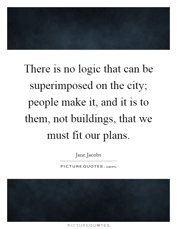 There is no logic that can be superimposed on the city; people make it, and it is to them, not buildings, that we must fit our plans Picture Quote #1
