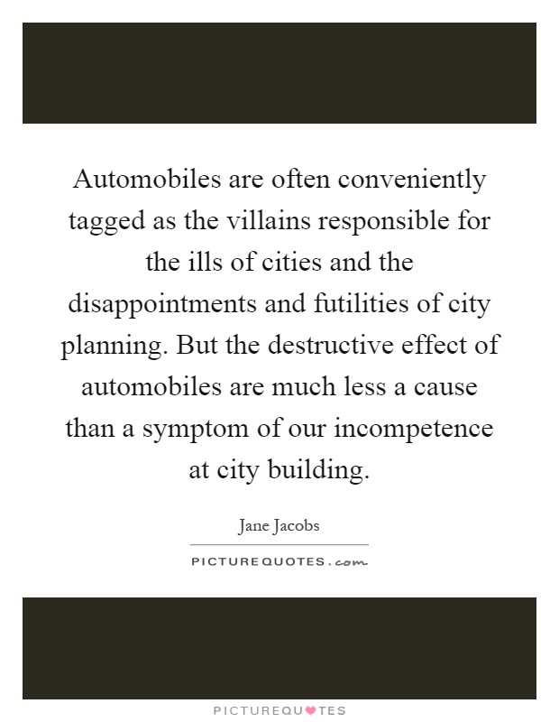 Automobiles are often conveniently tagged as the villains responsible for the ills of cities and the disappointments and futilities of city planning. But the destructive effect of automobiles are much less a cause than a symptom of our incompetence at city building Picture Quote #1