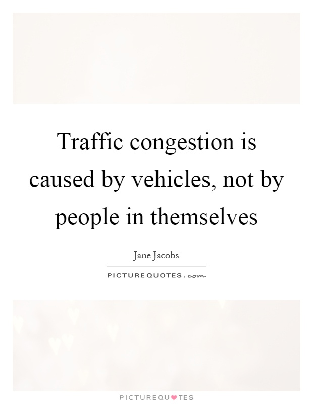 Traffic congestion is caused by vehicles, not by people in themselves Picture Quote #1