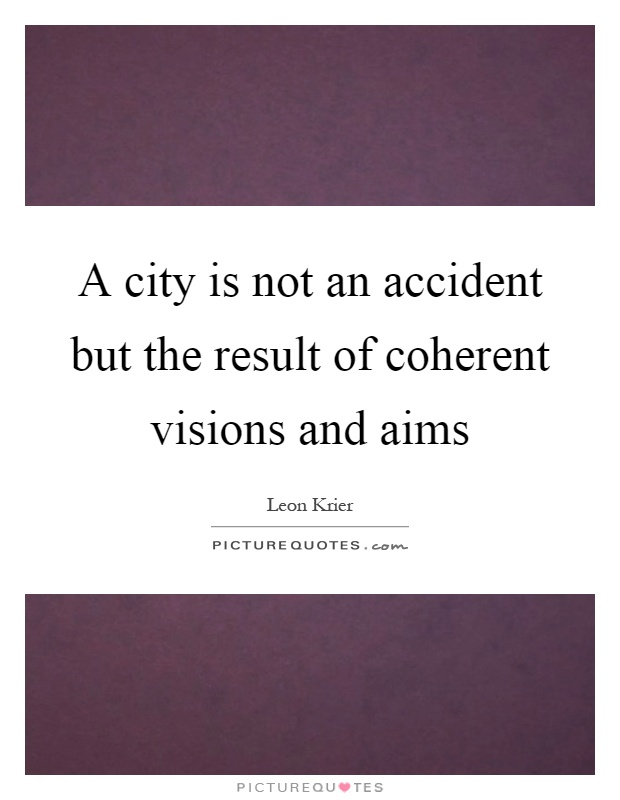 A city is not an accident but the result of coherent visions and aims Picture Quote #1