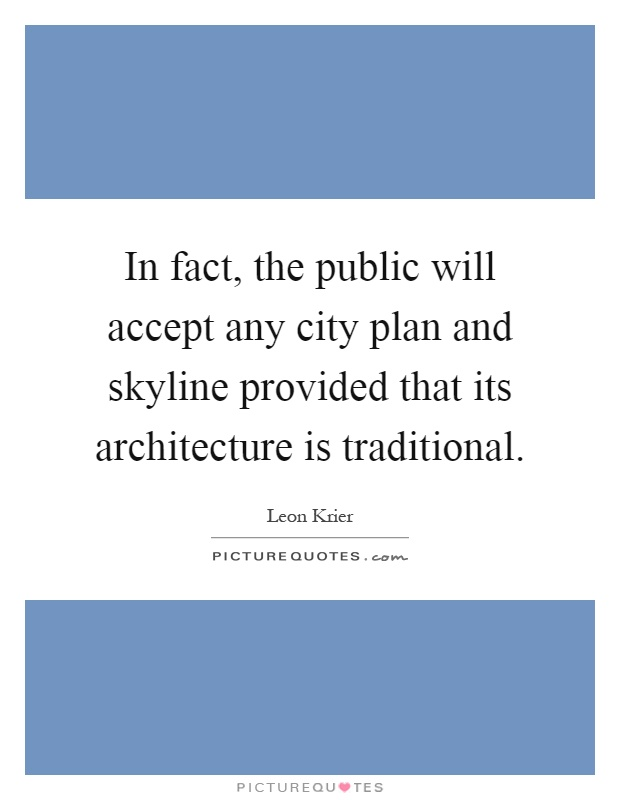 In fact, the public will accept any city plan and skyline provided that its architecture is traditional Picture Quote #1