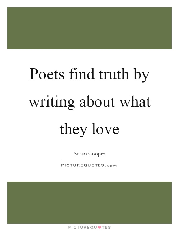 Poets find truth by writing about what they love Picture Quote #1