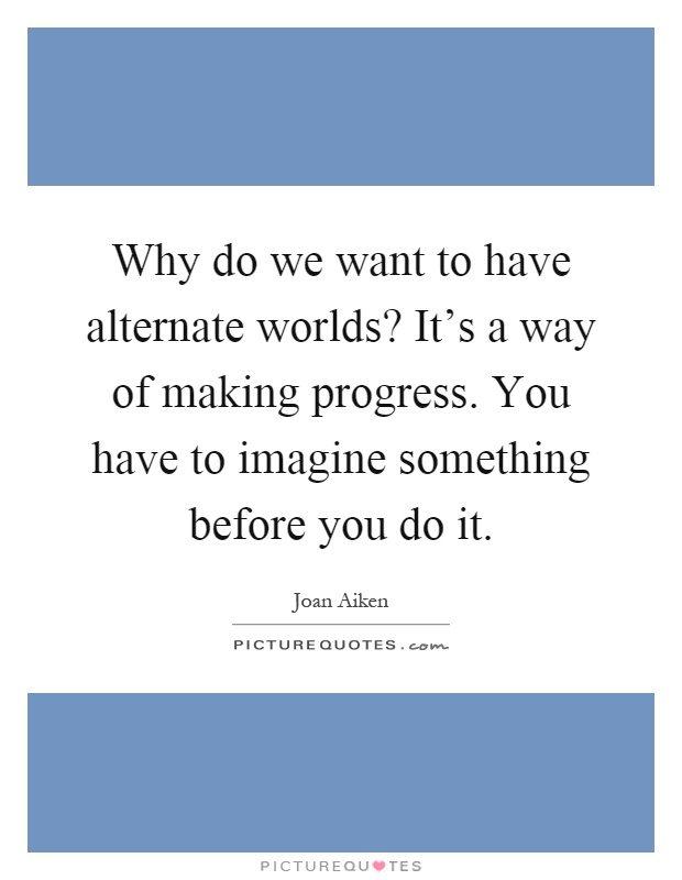 Why do we want to have alternate worlds? It's a way of making progress. You have to imagine something before you do it Picture Quote #1