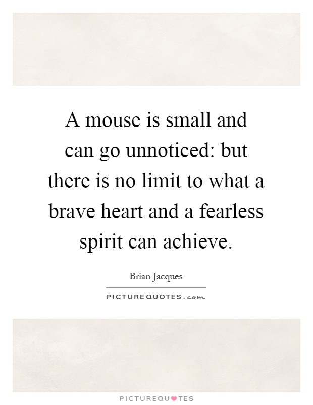 A mouse is small and can go unnoticed: but there is no limit to what a brave heart and a fearless spirit can achieve Picture Quote #1