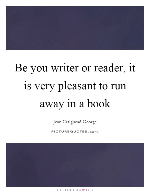 Be you writer or reader, it is very pleasant to run away in a book Picture Quote #1