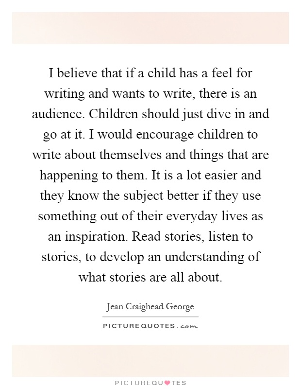 I believe that if a child has a feel for writing and wants to write, there is an audience. Children should just dive in and go at it. I would encourage children to write about themselves and things that are happening to them. It is a lot easier and they know the subject better if they use something out of their everyday lives as an inspiration. Read stories, listen to stories, to develop an understanding of what stories are all about Picture Quote #1