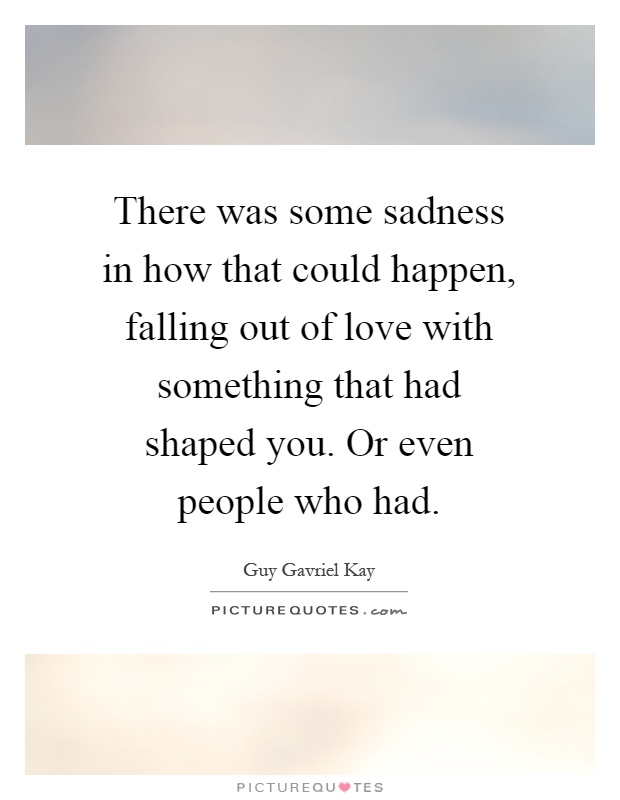 There was some sadness in how that could happen, falling out of love with something that had shaped you. Or even people who had Picture Quote #1